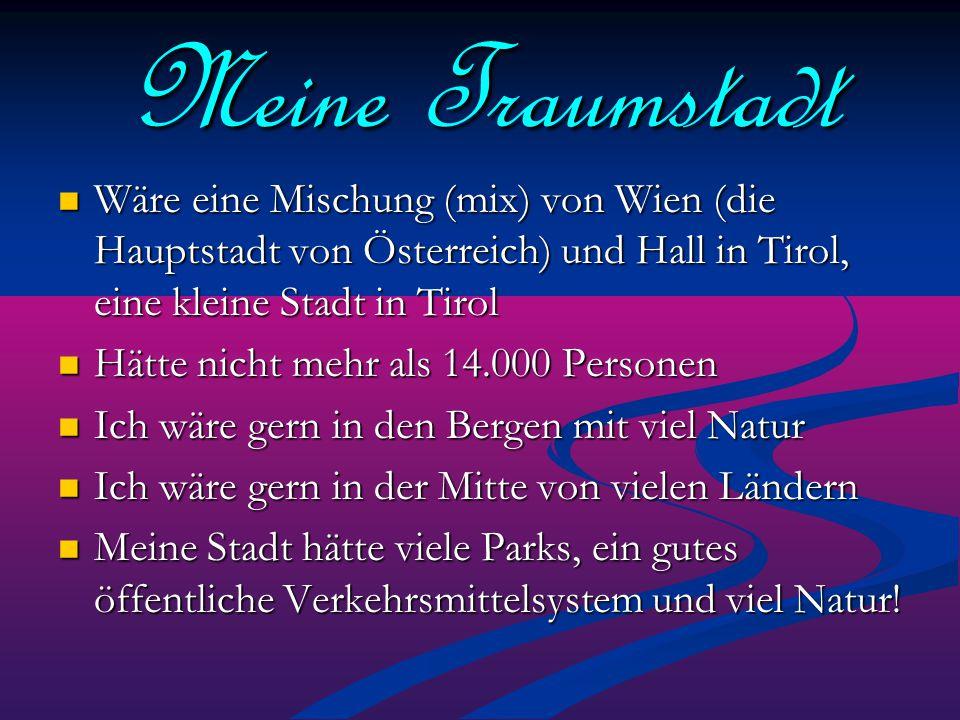 Meine Traumstadt Wäre eine Mischung (mix) von Wien (die Hauptstadt von Österreich) und Hall in Tirol, eine kleine Stadt in Tirol Wäre eine Mischung (m