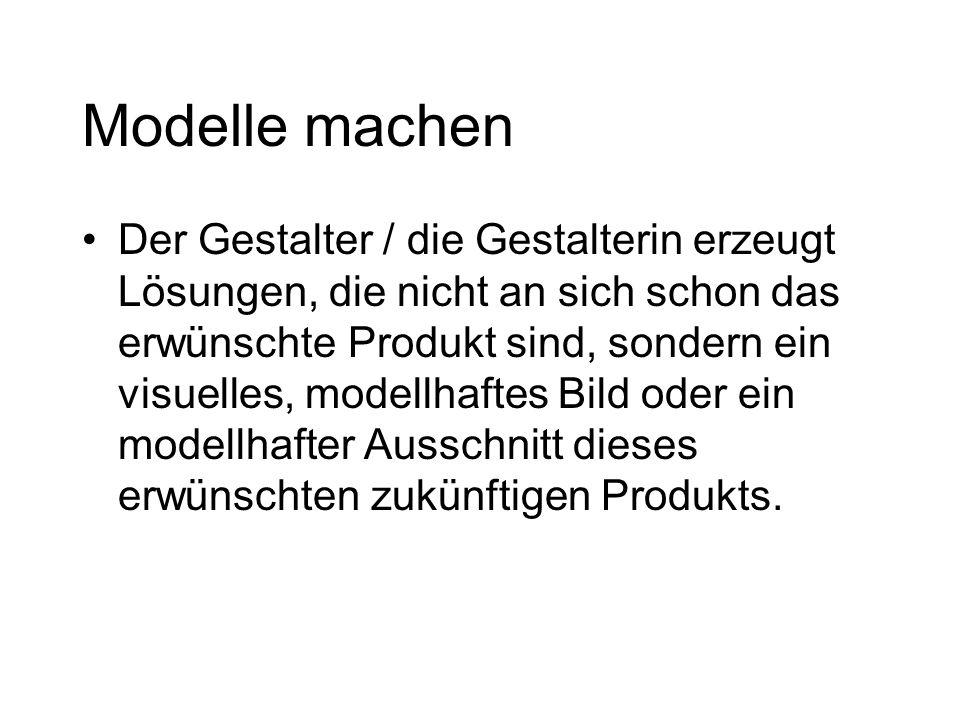 Modelle machen Der Gestalter / die Gestalterin erzeugt Lösungen, die nicht an sich schon das erwünschte Produkt sind, sondern ein visuelles, modellhaftes Bild oder ein modellhafter Ausschnitt dieses erwünschten zukünftigen Produkts.