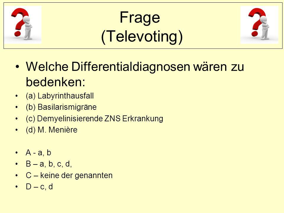 Frage (Televoting) Welche Differentialdiagnosen wären zu bedenken: (a) Labyrinthausfall (b) Basilarismigräne (c) Demyelinisierende ZNS Erkrankung (d) M.
