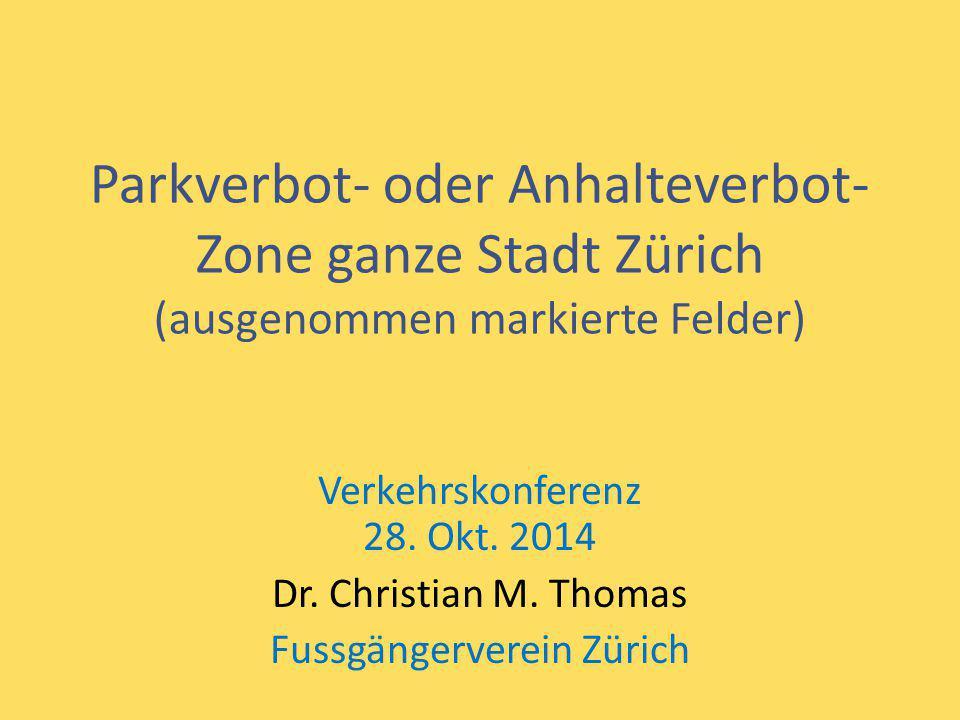 Parkverbot- oder Anhalteverbot- Zone ganze Stadt Zürich (ausgenommen markierte Felder) Verkehrskonferenz 28. Okt. 2014 Dr. Christian M. Thomas Fussgän