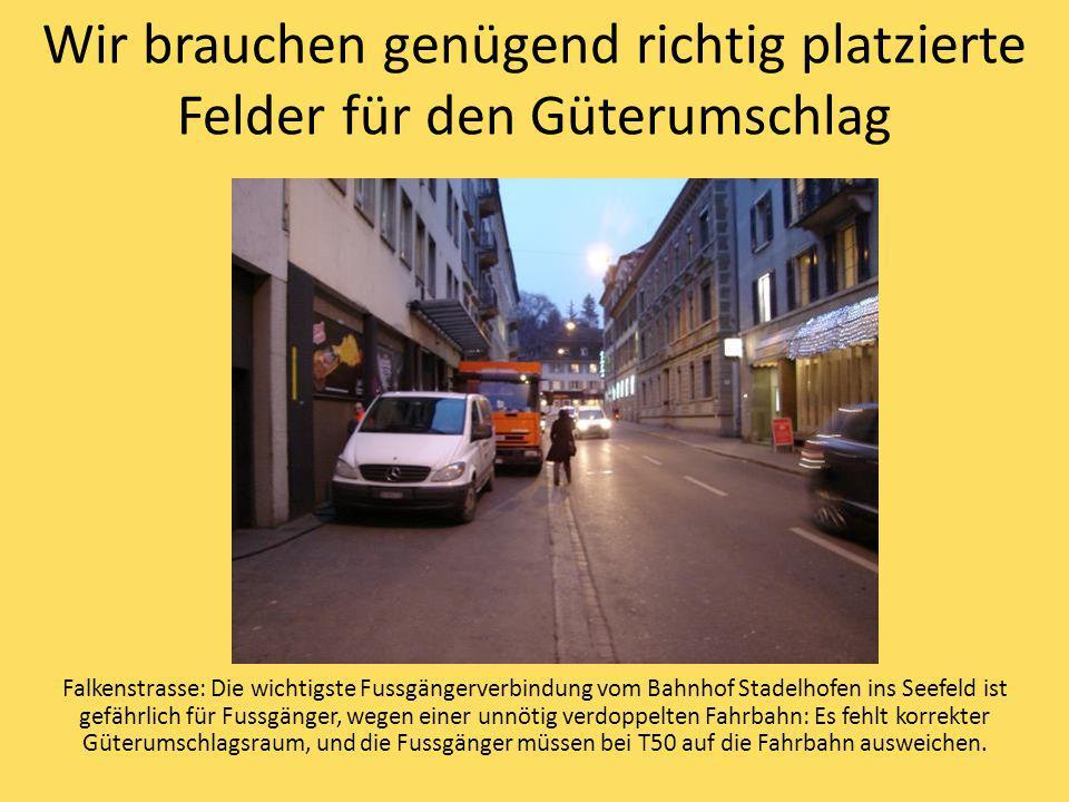 Wir brauchen genügend richtig platzierte Felder für den Güterumschlag Falkenstrasse: Die wichtigste Fussgängerverbindung vom Bahnhof Stadelhofen ins Seefeld ist gefährlich für Fussgänger, wegen einer unnötig verdoppelten Fahrbahn: Es fehlt korrekter Güterumschlagsraum, und die Fussgänger müssen bei T50 auf die Fahrbahn ausweichen.