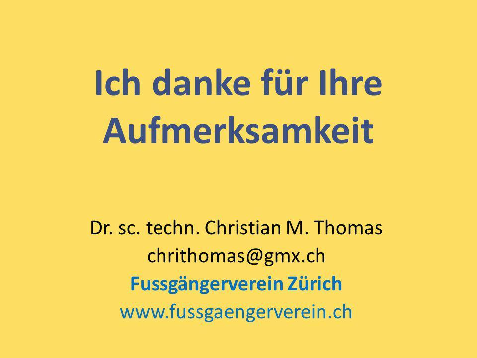 Ich danke für Ihre Aufmerksamkeit Dr. sc. techn. Christian M. Thomas chrithomas@gmx.ch Fussgängerverein Zürich www.fussgaengerverein.ch