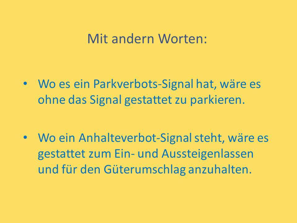 Mit andern Worten: Wo es ein Parkverbots-Signal hat, wäre es ohne das Signal gestattet zu parkieren. Wo ein Anhalteverbot-Signal steht, wäre es gestat