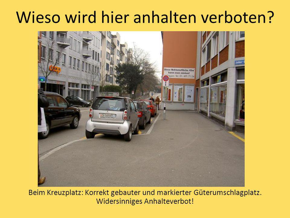 Wieso wird hier anhalten verboten? Beim Kreuzplatz: Korrekt gebauter und markierter Güterumschlagplatz. Widersinniges Anhalteverbot!