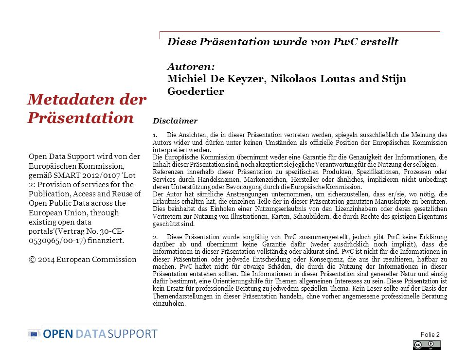 Diese Präsentation wurde von PwC erstellt Autoren: Michiel De Keyzer, Nikolaos Loutas and Stijn Goedertier Folie 2 Open Data Support wird von der Europäischen Kommission, gemäß SMART 2012/0107 'Lot 2: Provision of services for the Publication, Access and Reuse of Open Public Data across the European Union, through existing open data portals'(Vertrag No.