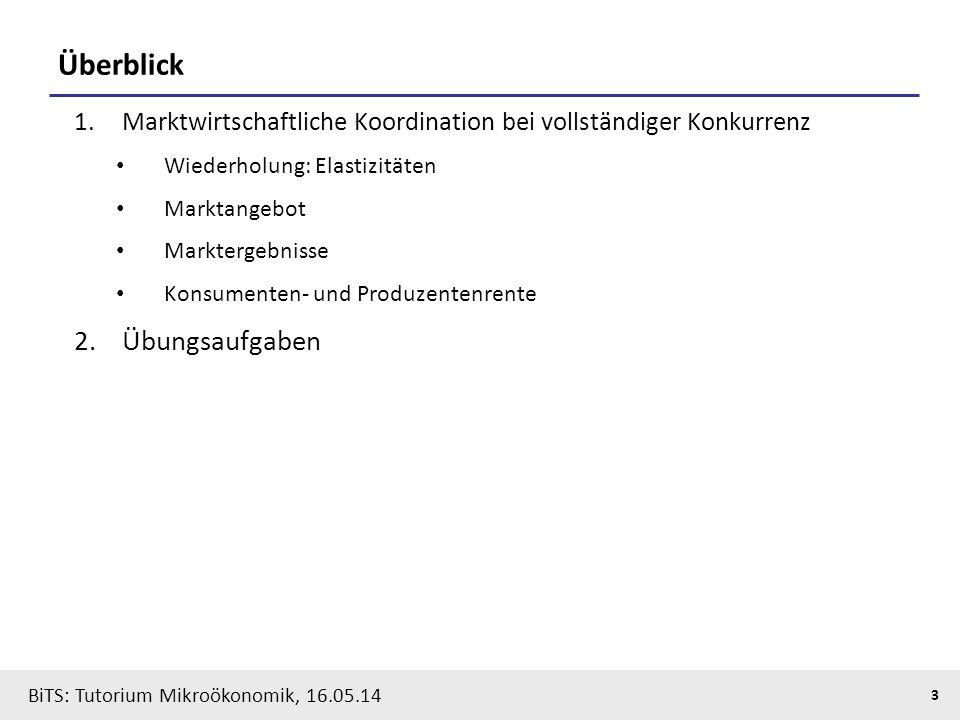 3 BiTS: Tutorium Mikroökonomik, 16.05.14 Überblick 1.Marktwirtschaftliche Koordination bei vollständiger Konkurrenz Wiederholung: Elastizitäten Marktangebot Marktergebnisse Konsumenten- und Produzentenrente 2.Übungsaufgaben