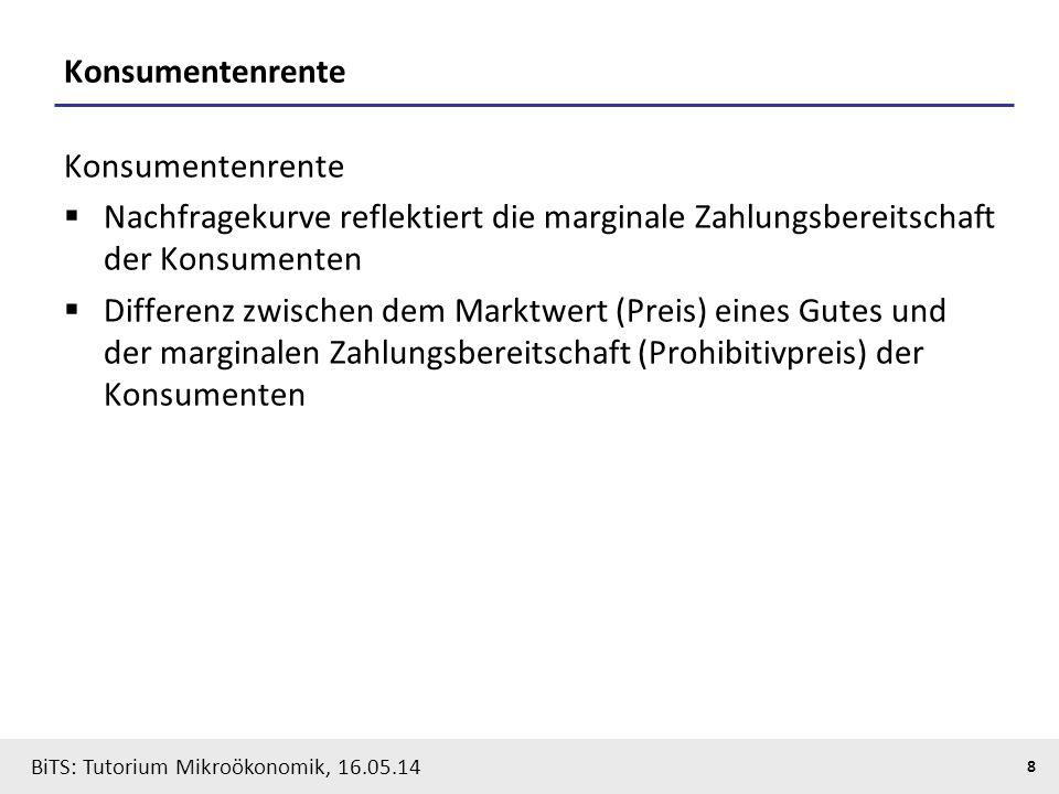 8 BiTS: Tutorium Mikroökonomik, 16.05.14 Konsumentenrente  Nachfragekurve reflektiert die marginale Zahlungsbereitschaft der Konsumenten  Differenz zwischen dem Marktwert (Preis) eines Gutes und der marginalen Zahlungsbereitschaft (Prohibitivpreis) der Konsumenten