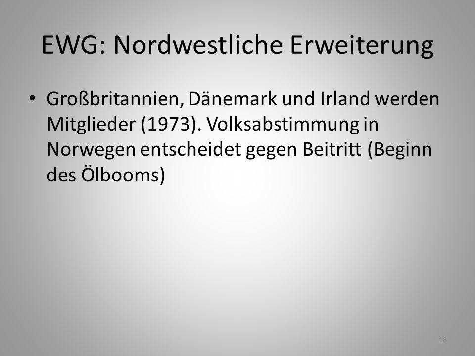 18 EWG: Nordwestliche Erweiterung Großbritannien, Dänemark und Irland werden Mitglieder (1973). Volksabstimmung in Norwegen entscheidet gegen Beitritt