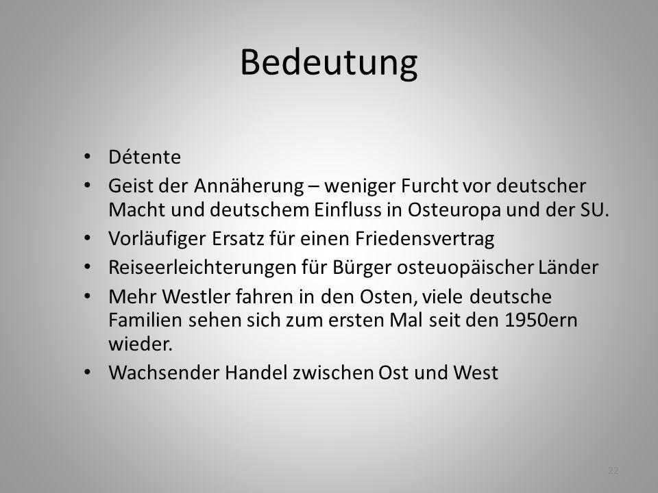 22 Bedeutung Détente Geist der Annäherung – weniger Furcht vor deutscher Macht und deutschem Einfluss in Osteuropa und der SU. Vorläufiger Ersatz für