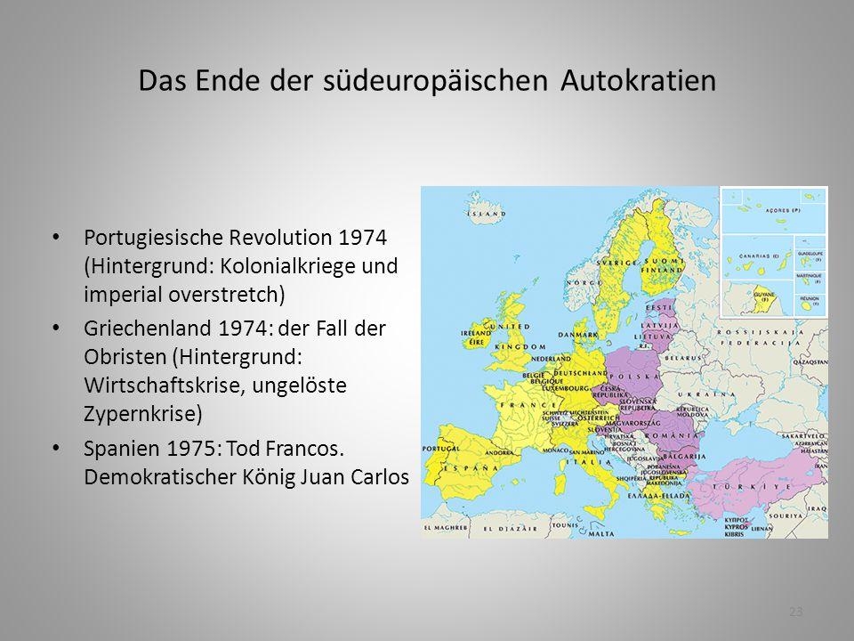 23 Das Ende der südeuropäischen Autokratien Portugiesische Revolution 1974 (Hintergrund: Kolonialkriege und imperial overstretch) Griechenland 1974: d