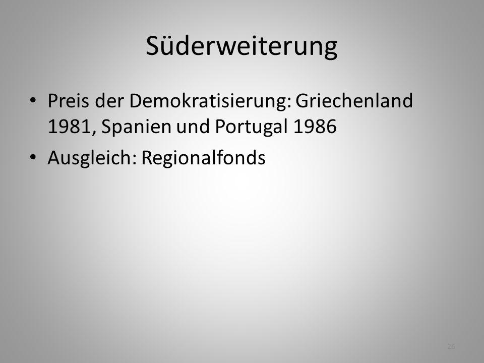26 Süderweiterung Preis der Demokratisierung: Griechenland 1981, Spanien und Portugal 1986 Ausgleich: Regionalfonds