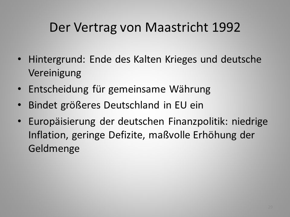 29 Der Vertrag von Maastricht 1992 Hintergrund: Ende des Kalten Krieges und deutsche Vereinigung Entscheidung für gemeinsame Währung Bindet größeres D
