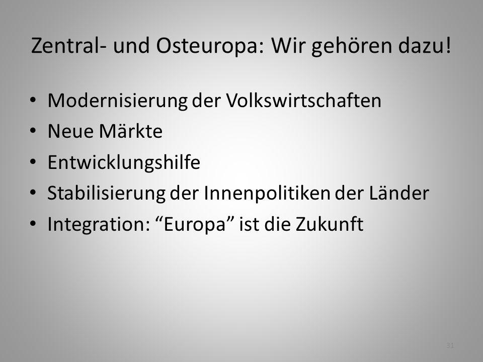 31 Zentral- und Osteuropa: Wir gehören dazu! Modernisierung der Volkswirtschaften Neue Märkte Entwicklungshilfe Stabilisierung der Innenpolitiken der
