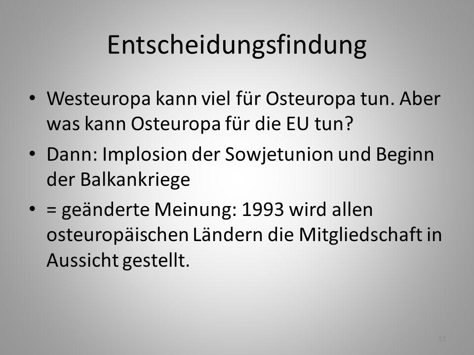 33 Entscheidungsfindung Westeuropa kann viel für Osteuropa tun. Aber was kann Osteuropa für die EU tun? Dann: Implosion der Sowjetunion und Beginn der