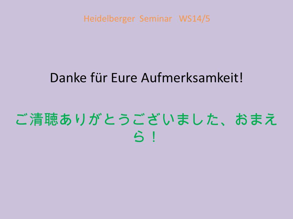 Heidelberger Seminar WS14/5 Danke für Eure Aufmerksamkeit! ご清聴ありがとうございました、おまえ ら!