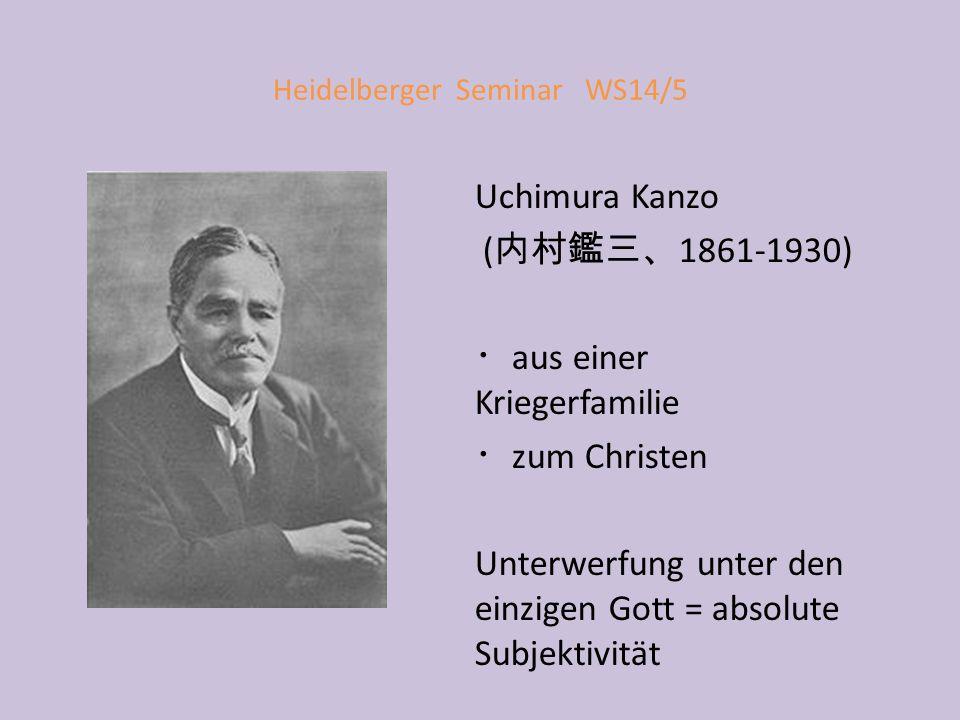 Heidelberger Seminar WS14/5 Uchimura Kanzo ( 内村鑑三、 1861-1930) ・ aus einer Kriegerfamilie ・ zum Christen Unterwerfung unter den einzigen Gott = absolute Subjektivität