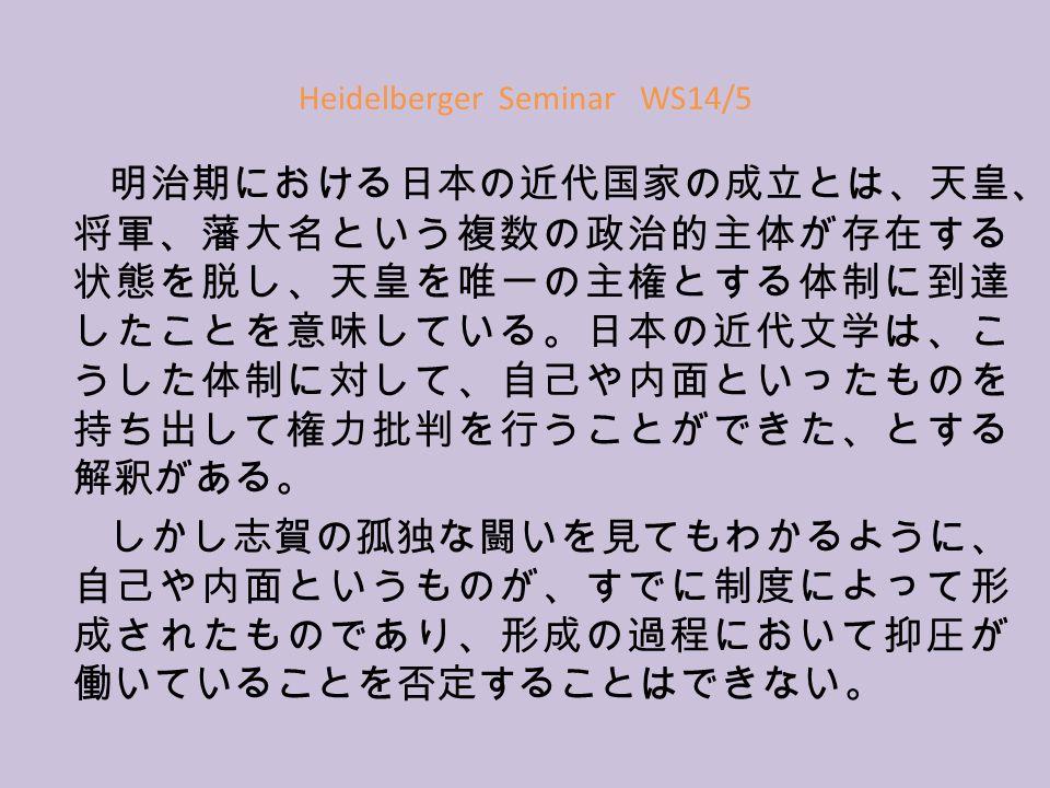 Heidelberger Seminar WS14/5 明治期における日本の近代国家の成立とは、天皇、 将軍、藩大名という複数の政治的主体が存在する 状態を脱し、天皇を唯一の主権とする体制に到達 したことを意味している。日本の近代文学は、こ うした体制に対して、自己や内面といったものを 持ち出して権力批判を行うことができた、とする 解釈がある。 しかし志賀の孤独な闘いを見てもわかるように、 自己や内面というものが、すでに制度によって形 成されたものであり、形成の過程において抑圧が 働いていることを否定することはできない。