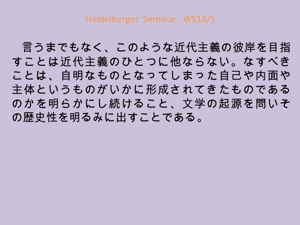 Heidelberger Seminar WS14/5 言うまでもなく、このような近代主義の彼岸を目指 すことは近代主義のひとつに他ならない。なすべき ことは、自明なものとなってしまった自己や内面や 主体というものがいかに形成されてきたものである のかを明らかにし続けること、文学の起源を問いそ の歴史性を明るみに出すことである。
