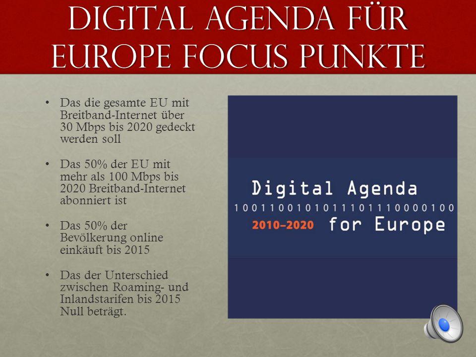 Digital agenda FÜR Europe Focus pUNKTE Das die gesamte EU mit Breitband-Internet über 30 Mbps bis 2020 gedeckt werden soll Das 50% der EU mit mehr als 100 Mbps bis 2020 Breitband-Internet abonniert ist Das 50% der Bevölkerung online einkäuft bis 2015 Das der Unterschied zwischen Roaming- und Inlandstarifen bis 2015 Null beträgt.