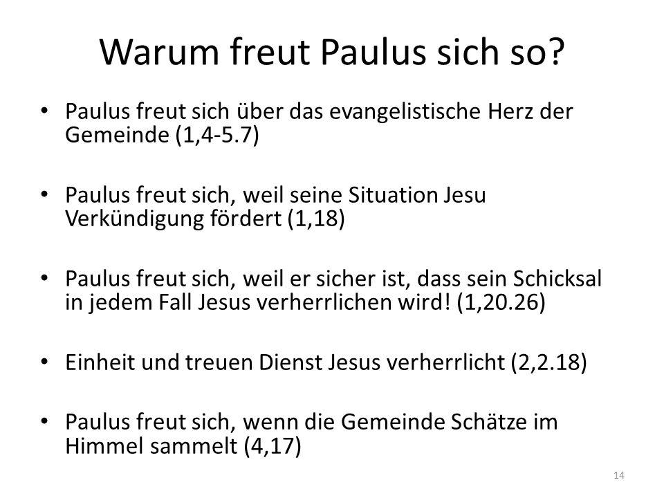Warum freut Paulus sich so? Paulus freut sich über das evangelistische Herz der Gemeinde (1,4-5.7) Paulus freut sich, weil seine Situation Jesu Verkün