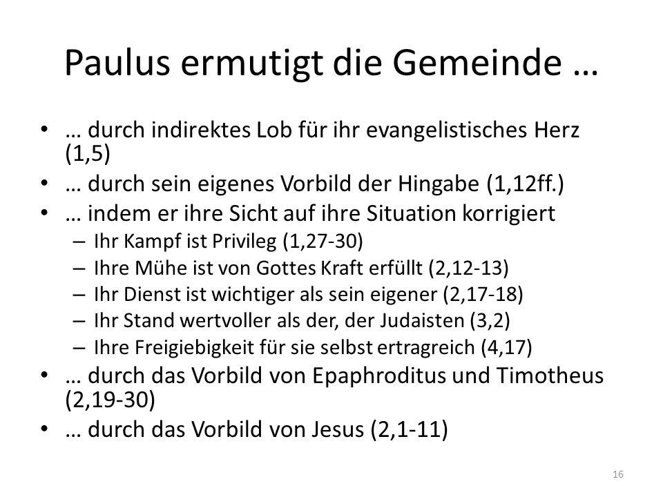 Paulus ermutigt die Gemeinde … … durch indirektes Lob für ihr evangelistisches Herz (1,5) … durch sein eigenes Vorbild der Hingabe (1,12ff.) … indem e