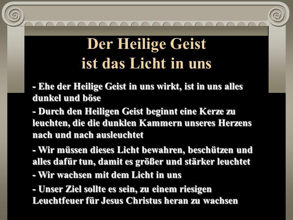 Der Heilige Geist ist das Licht in uns - Ehe der Heilige Geist in uns wirkt, ist in uns alles dunkel und böse - Durch den Heiligen Geist beginnt eine Kerze zu leuchten, die die dunklen Kammern unseres Herzens nach und nach ausleuchtet - Wir müssen dieses Licht bewahren, beschützen und alles dafür tun, damit es größer und stärker leuchtet - Wir wachsen mit dem Licht in uns - Unser Ziel sollte es sein, zu einem riesigen Leuchtfeuer für Jesus Christus heran zu wachsen