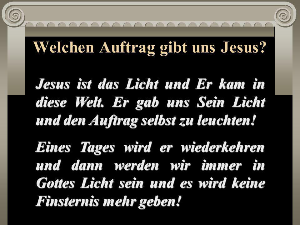 Welchen Auftrag gibt uns Jesus.Jesus ist das Licht und Er kam in diese Welt.