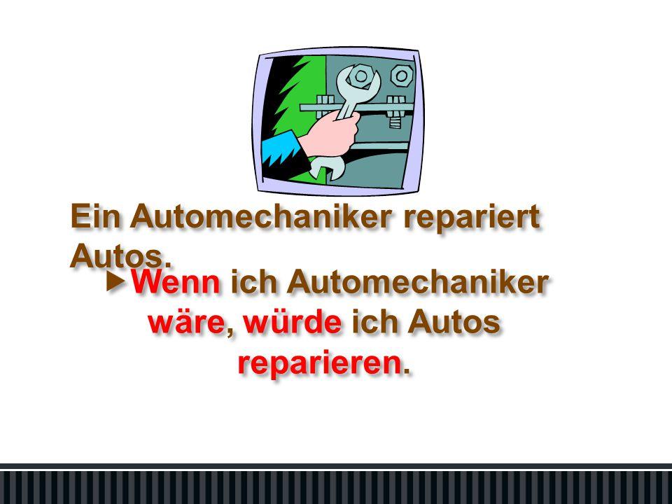 Ein Automechaniker repariert Autos.  Wenn ich Automechaniker wäre, würde ich Autos reparieren.