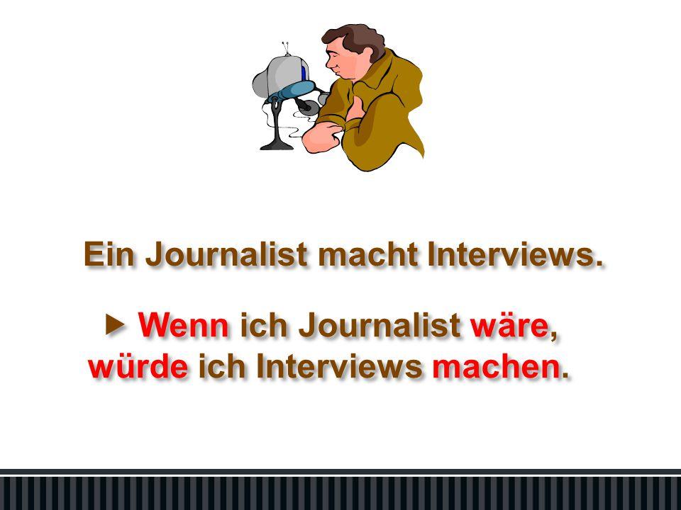 Ein Journalist macht Interviews.  Wenn ich Journalist wäre, würde ich Interviews machen.