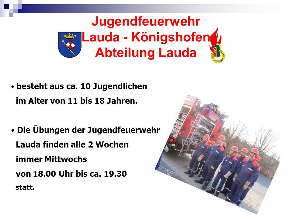 Jugendfeuerwehr Lauda - Königshofen Abteilung Lauda besteht aus ca. 10 Jugendlichen im Alter von 11 bis 18 Jahren. Die Übungen der Jugendfeuerwehr Lau