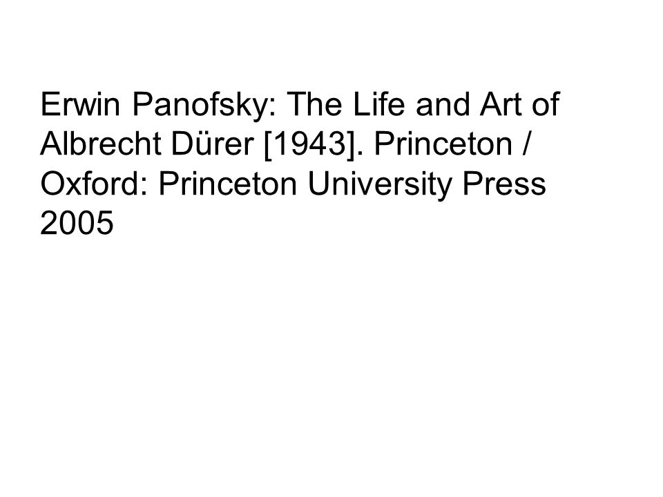 Erwin Panofsky: The Life and Art of Albrecht Dürer [1943]. Princeton / Oxford: Princeton University Press 2005