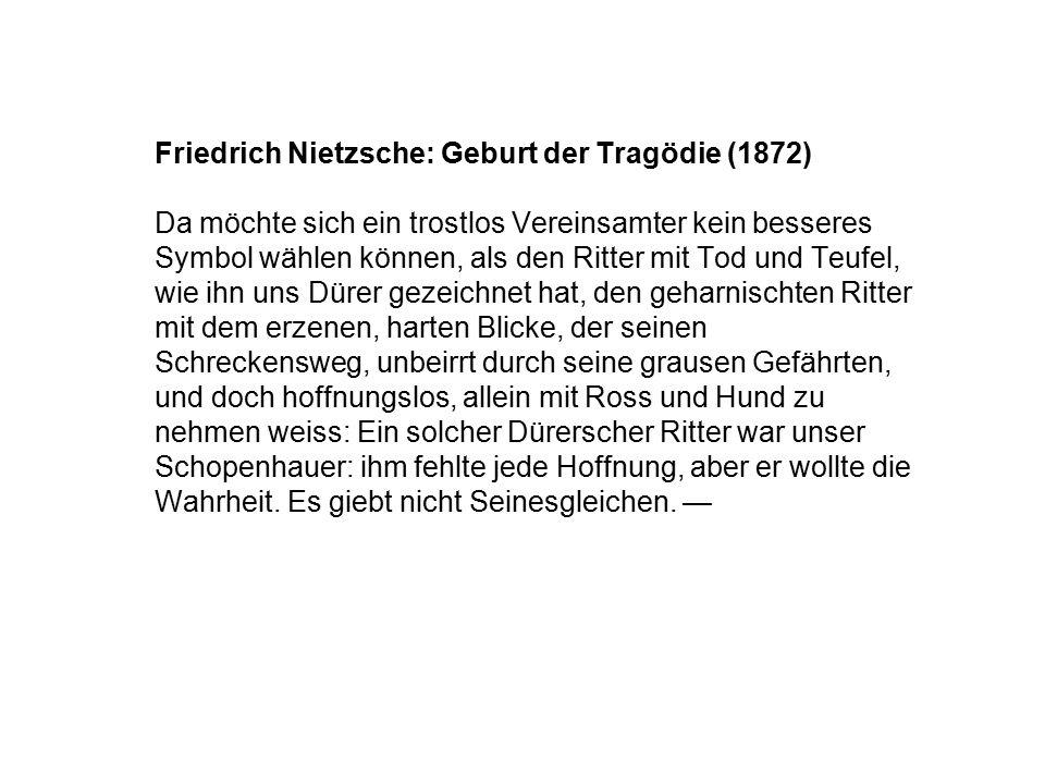 Friedrich Nietzsche: Geburt der Tragödie (1872) Da möchte sich ein trostlos Vereinsamter kein besseres Symbol wählen können, als den Ritter mit Tod un