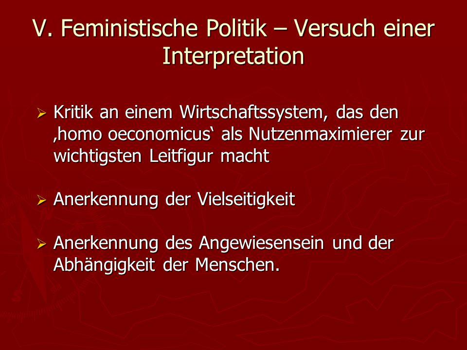 V. Feministische Politik – Versuch einer Interpretation  Kritik an einem Wirtschaftssystem, das den 'homo oeconomicus' als Nutzenmaximierer zur wicht
