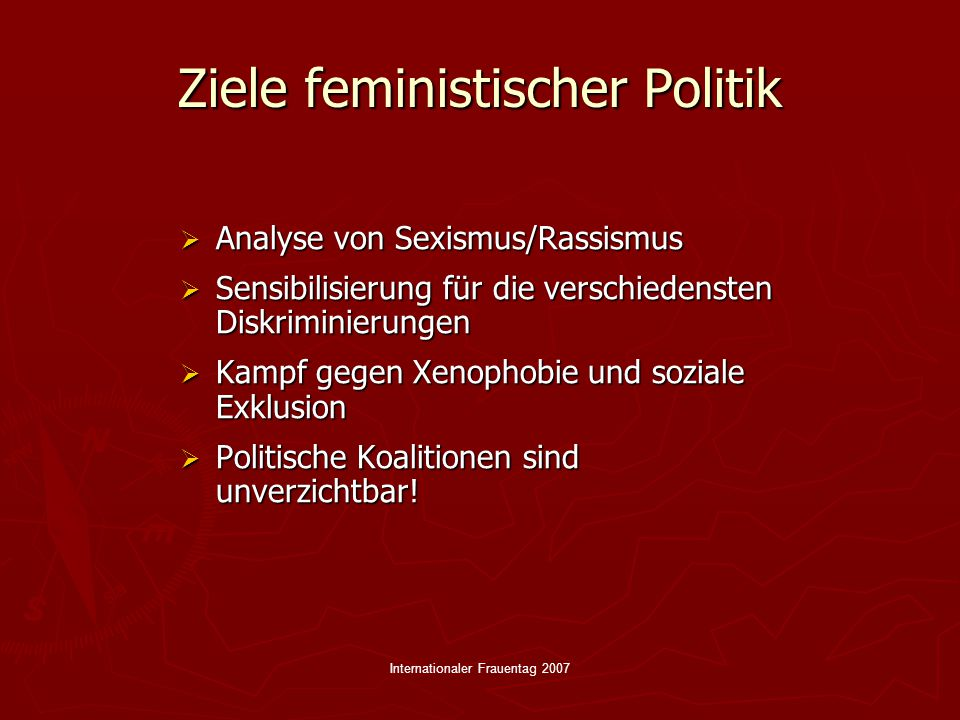 Internationaler Frauentag 2007 Ziele feministischer Politik  Analyse von Sexismus/Rassismus  Sensibilisierung für die verschiedensten Diskriminierungen  Kampf gegen Xenophobie und soziale Exklusion  Politische Koalitionen sind unverzichtbar!