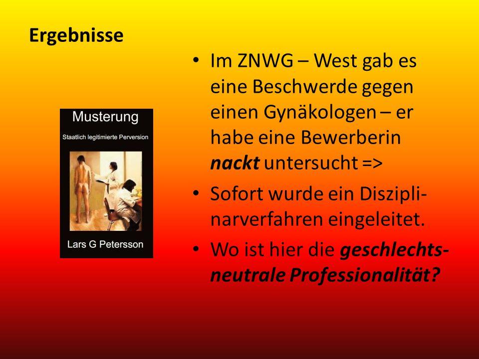 Ergebnisse Im ZNWG – West gab es eine Beschwerde gegen einen Gynäkologen – er habe eine Bewerberin nackt untersucht => Sofort wurde ein Diszipli- narv