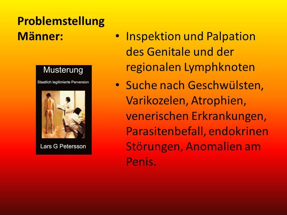 Problemstellung Männer: Inspektion und Palpation des Genitale und der regionalen Lymphknoten Suche nach Geschwülsten, Varikozelen, Atrophien, venerisc