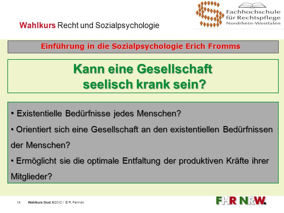 Wahlkurs Stud. II/2012 / © R. Pannen14 Wahlkurs Recht und Sozialpsychologie Einführung in die Sozialpsychologie Erich Fromms Kann eine Gesellschaft se