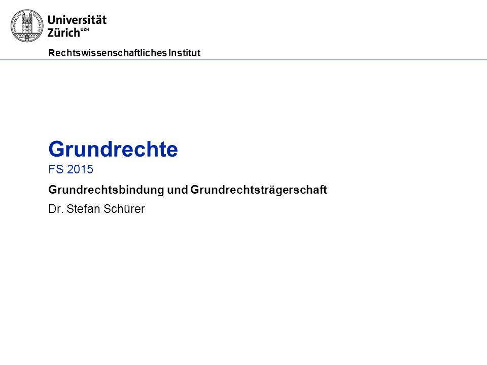 Rechtswissenschaftliches Institut Grundrechte FS 2015 Grundrechtsbindung und Grundrechtsträgerschaft Dr. Stefan Schürer