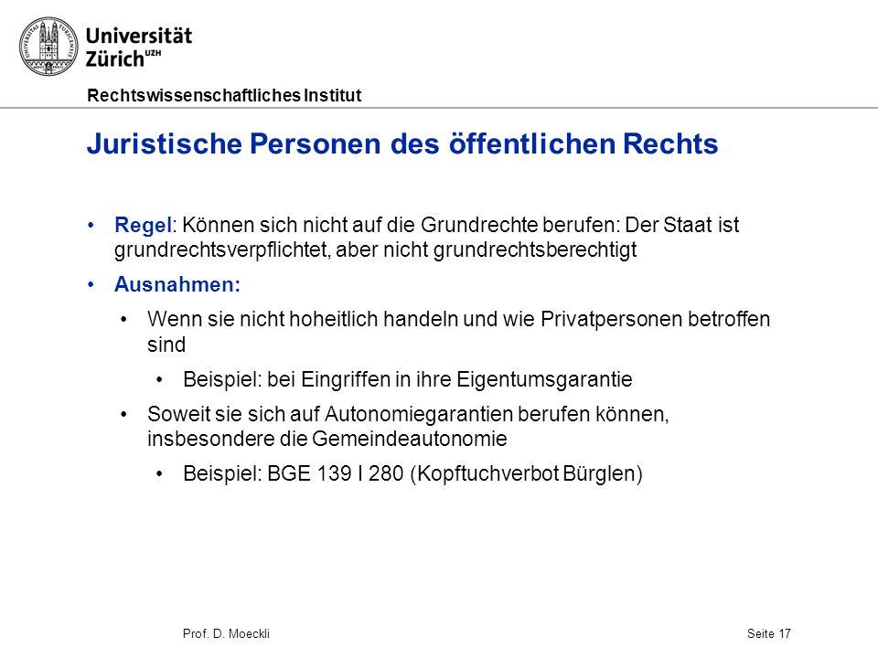 Rechtswissenschaftliches Institut Prof. D. MoeckliSeite 17 Juristische Personen des öffentlichen Rechts Regel: Können sich nicht auf die Grundrechte b