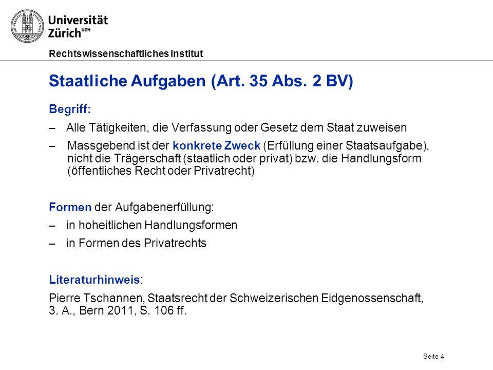 Rechtswissenschaftliches Institut Seite 4 Staatliche Aufgaben (Art. 35 Abs. 2 BV) Begriff: –Alle Tätigkeiten, die Verfassung oder Gesetz dem Staat zuw