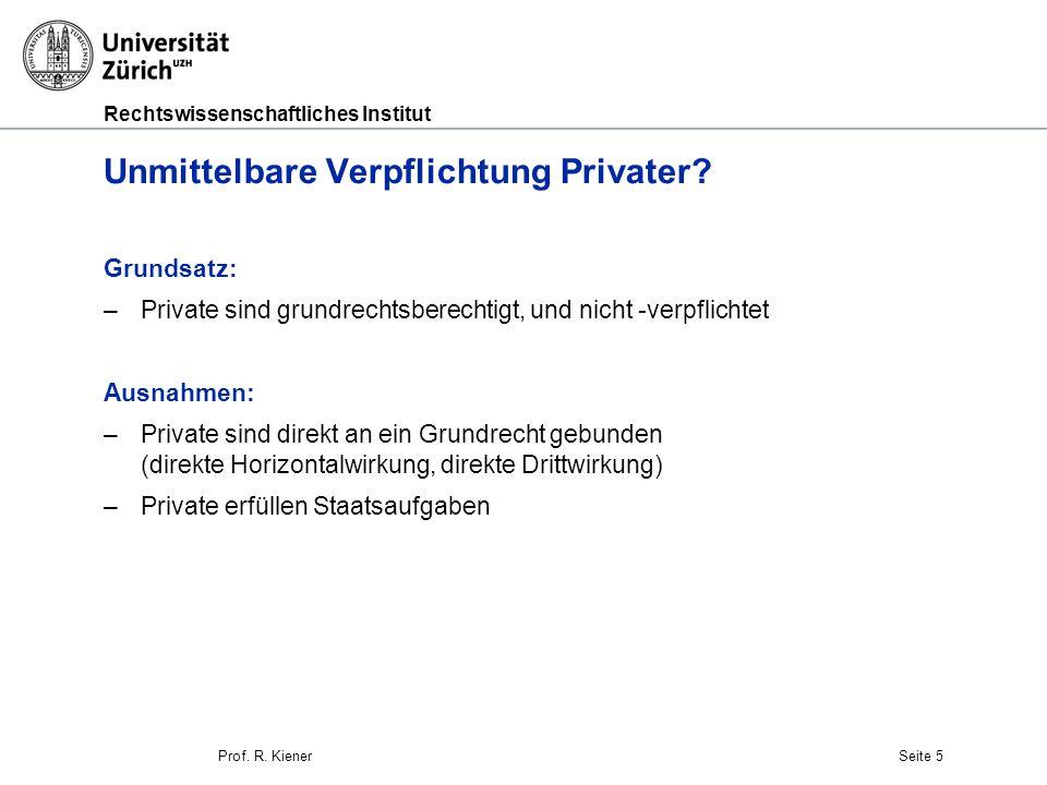 Rechtswissenschaftliches Institut Seite 5 Unmittelbare Verpflichtung Privater? Grundsatz: –Private sind grundrechtsberechtigt, und nicht -verpflichtet