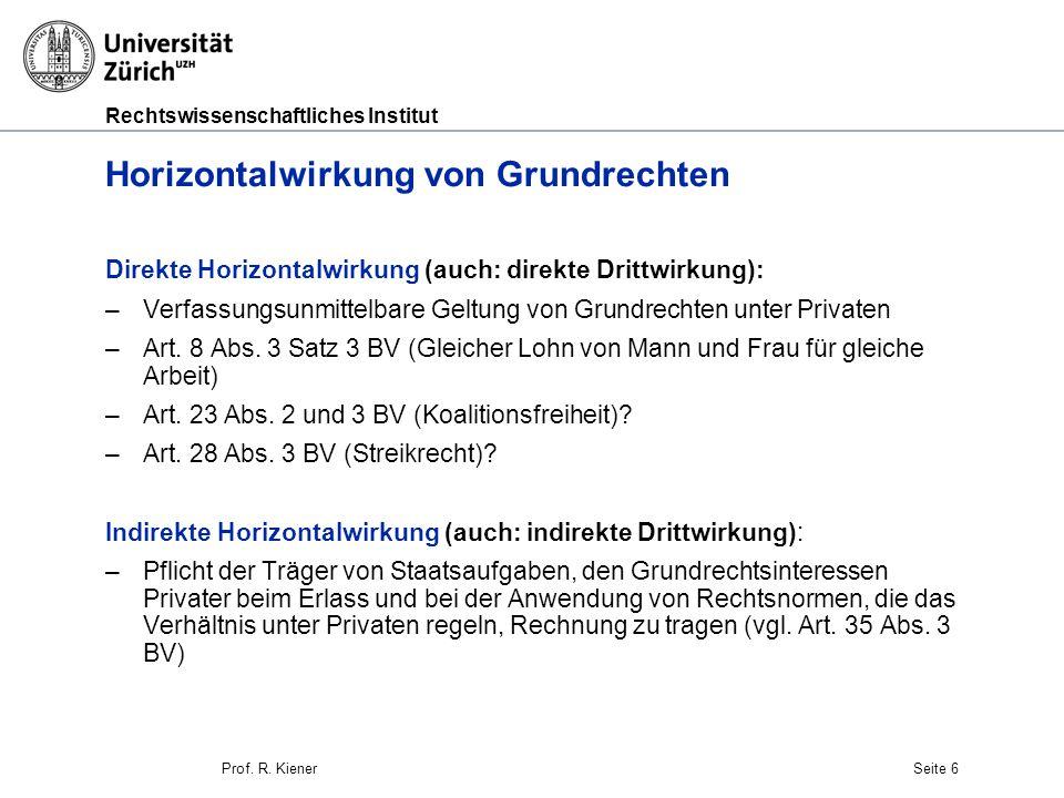 Rechtswissenschaftliches Institut Seite 6 Horizontalwirkung von Grundrechten Direkte Horizontalwirkung (auch: direkte Drittwirkung): –Verfassungsunmit