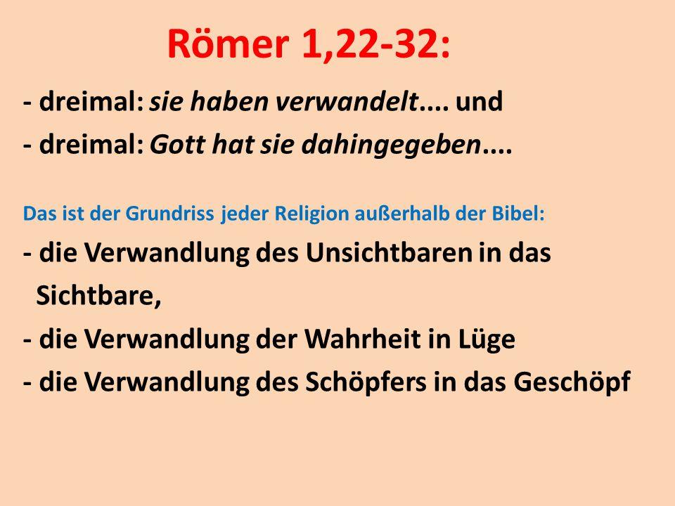 Römer 1,22-32: - dreimal: sie haben verwandelt.... und - dreimal: Gott hat sie dahingegeben.... Das ist der Grundriss jeder Religion außerhalb der Bib