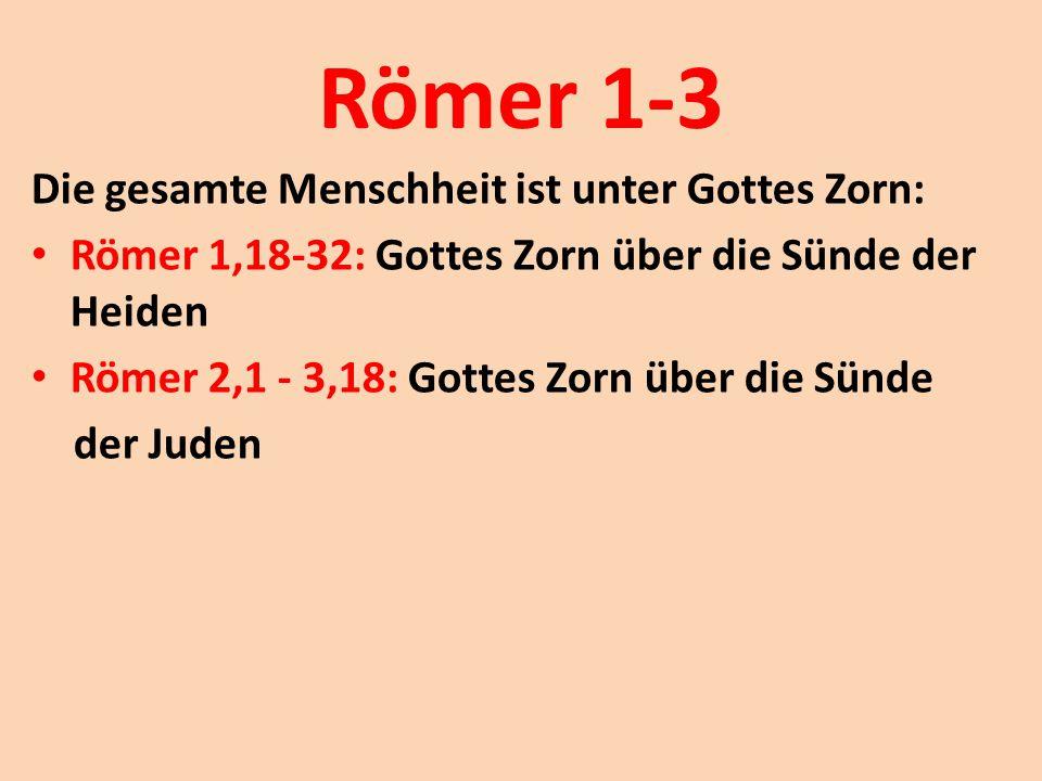 Römer 1-3 Die gesamte Menschheit ist unter Gottes Zorn: Römer 1,18-32: Gottes Zorn über die Sünde der Heiden Römer 2,1 - 3,18: Gottes Zorn über die Sü