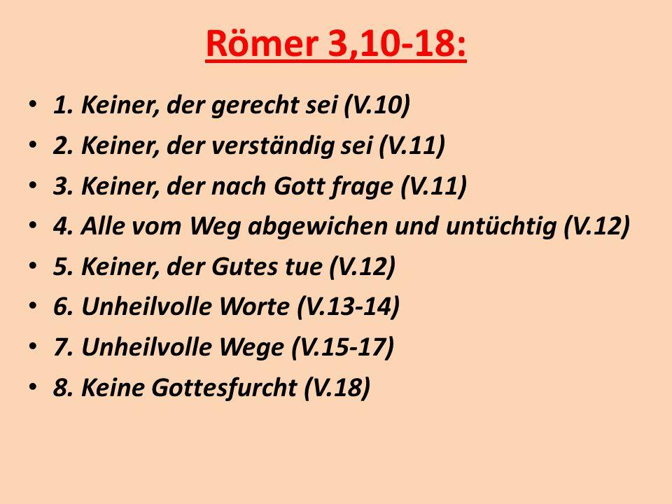 Römer 3,10-18: 1. Keiner, der gerecht sei (V.10) 2. Keiner, der verständig sei (V.11) 3. Keiner, der nach Gott frage (V.11) 4. Alle vom Weg abgewichen