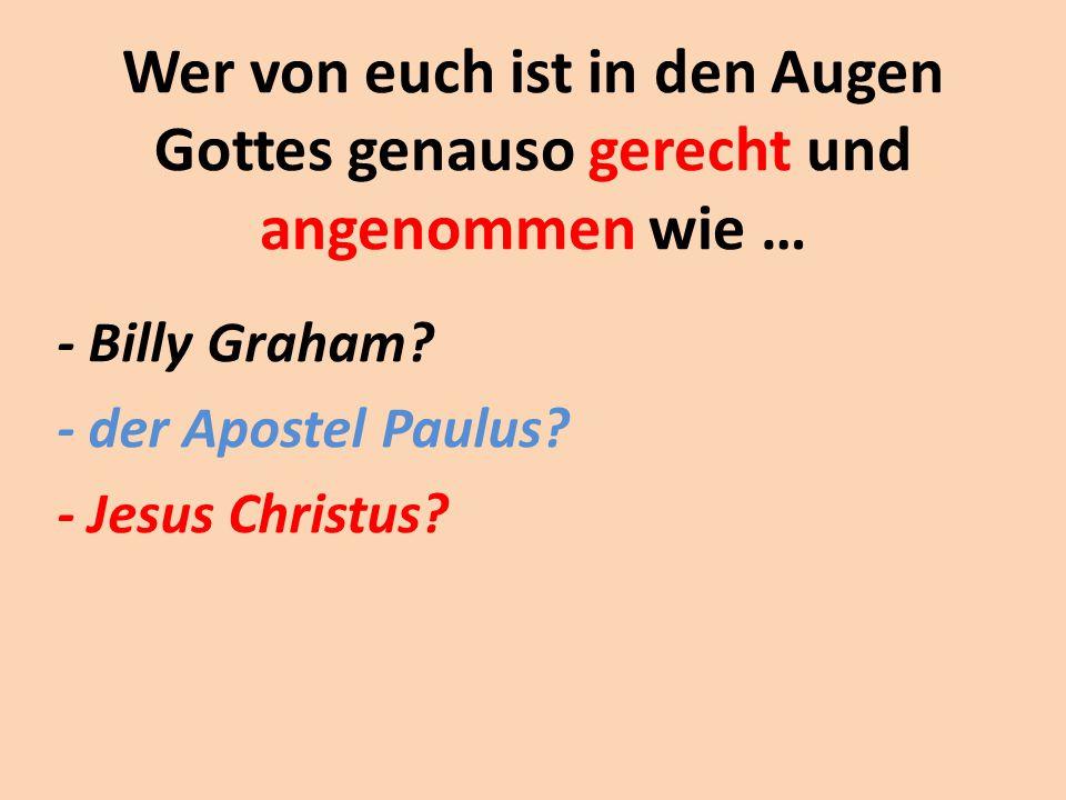 Wer von euch ist in den Augen Gottes genauso gerecht und angenommen wie … - Billy Graham? - der Apostel Paulus? - Jesus Christus?