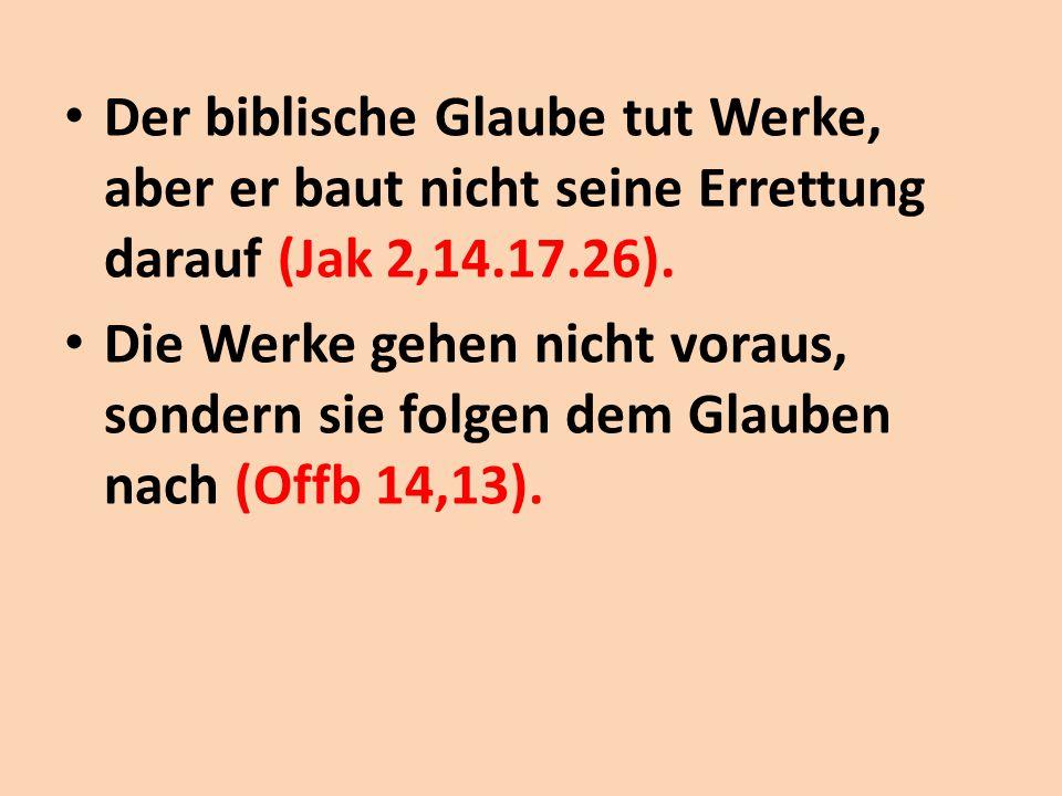 Der biblische Glaube tut Werke, aber er baut nicht seine Errettung darauf (Jak 2,14.17.26). Die Werke gehen nicht voraus, sondern sie folgen dem Glaub