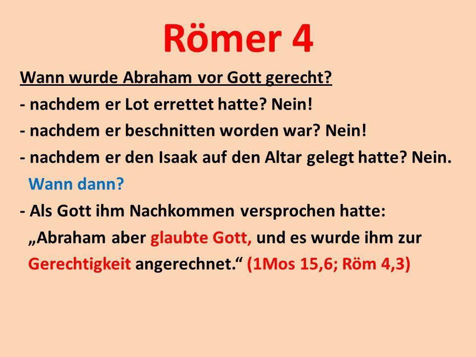 Römer 4 Wann wurde Abraham vor Gott gerecht? - nachdem er Lot errettet hatte? Nein! - nachdem er beschnitten worden war? Nein! - nachdem er den Isaak