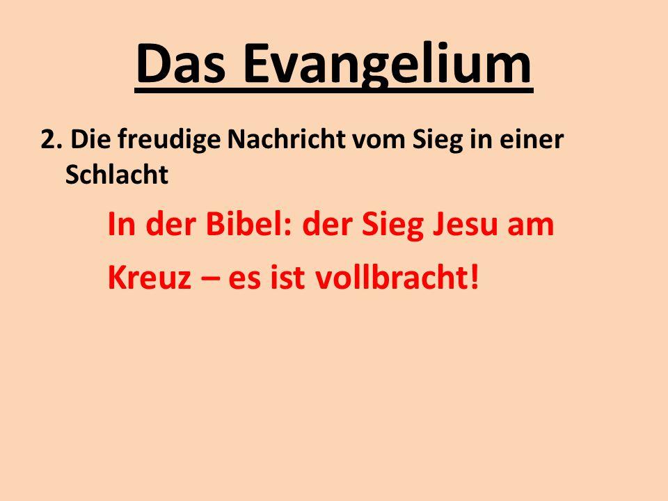 Das Evangelium 2. Die freudige Nachricht vom Sieg in einer Schlacht In der Bibel: der Sieg Jesu am Kreuz – es ist vollbracht!