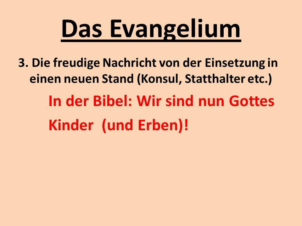 Das Evangelium 3. Die freudige Nachricht von der Einsetzung in einen neuen Stand (Konsul, Statthalter etc.) In der Bibel: Wir sind nun Gottes Kinder (